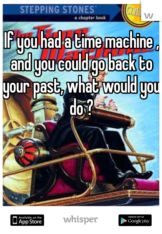 If you had a time machine , and you could go back to your past, what would you do ?