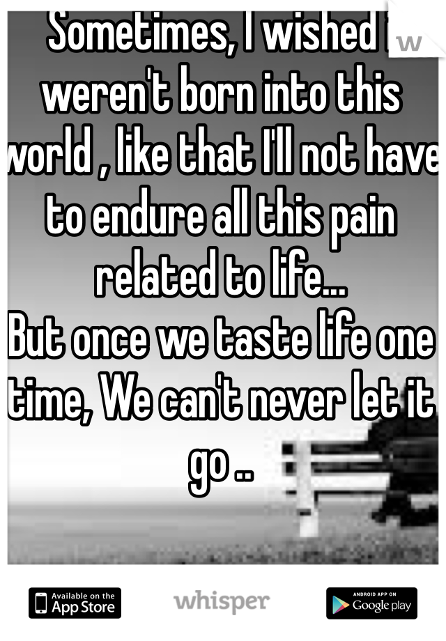Sometimes, I wished i weren't born into this world , like that I'll not have to endure all this pain related to life...  But once we taste life one time, We can't never let it go ..