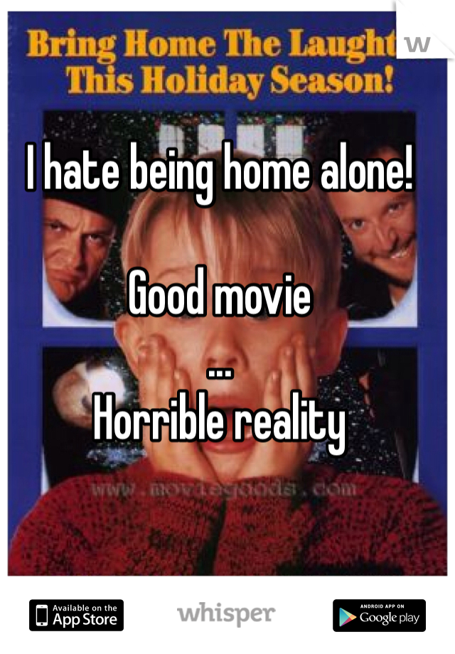 I hate being home alone!  Good movie ...  Horrible reality