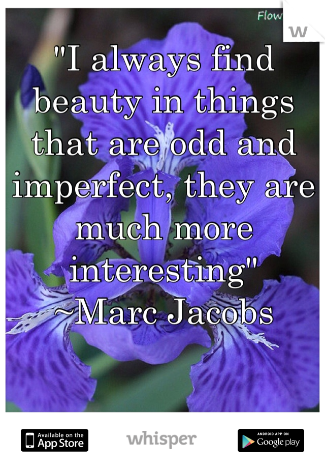 """""""I always find beauty in things that are odd and imperfect, they are much more interesting"""" ~Marc Jacobs"""