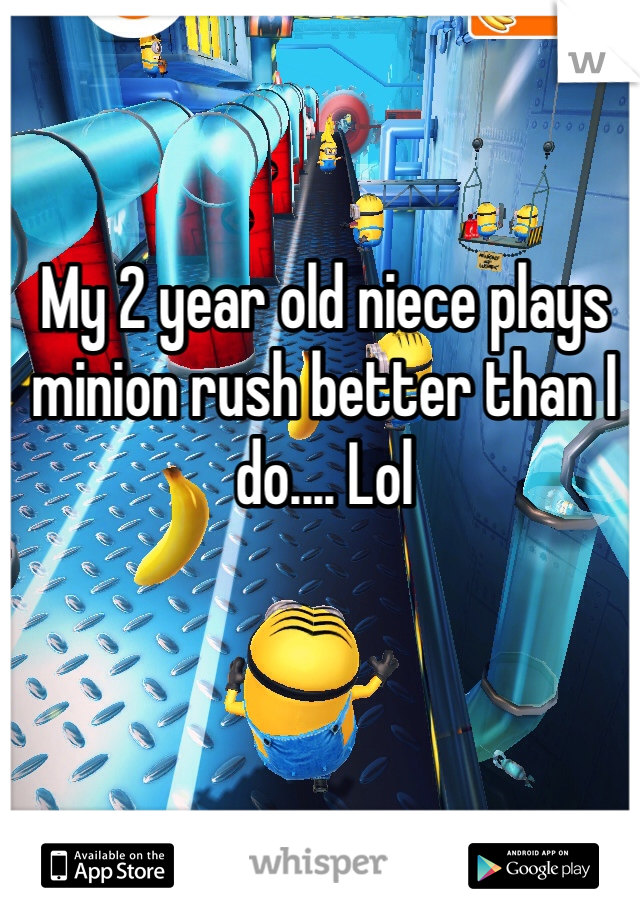 My 2 year old niece plays minion rush better than I do.... Lol