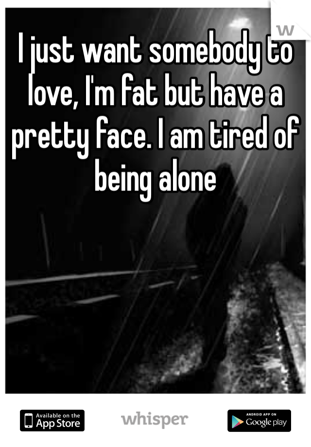 I just want somebody to love, I'm fat but have a pretty face. I am tired of being alone