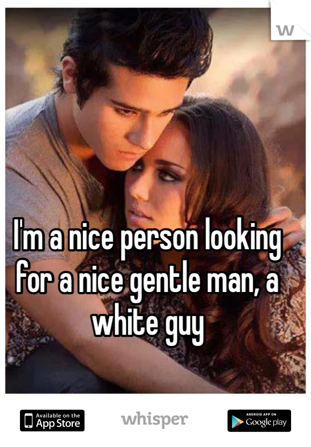 I'm a nice person looking for a nice gentle man, a white guy