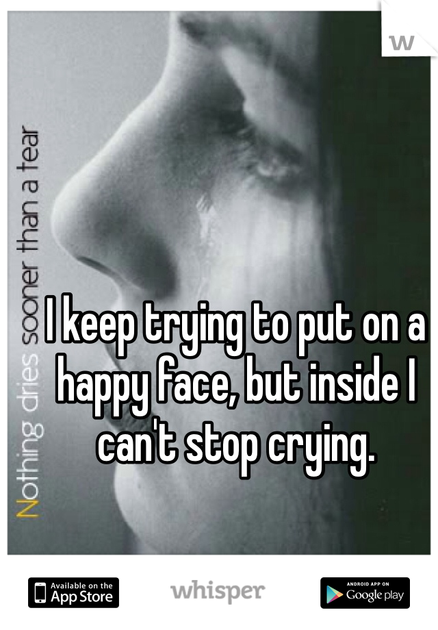 I keep trying to put on a happy face, but inside I can't stop crying.