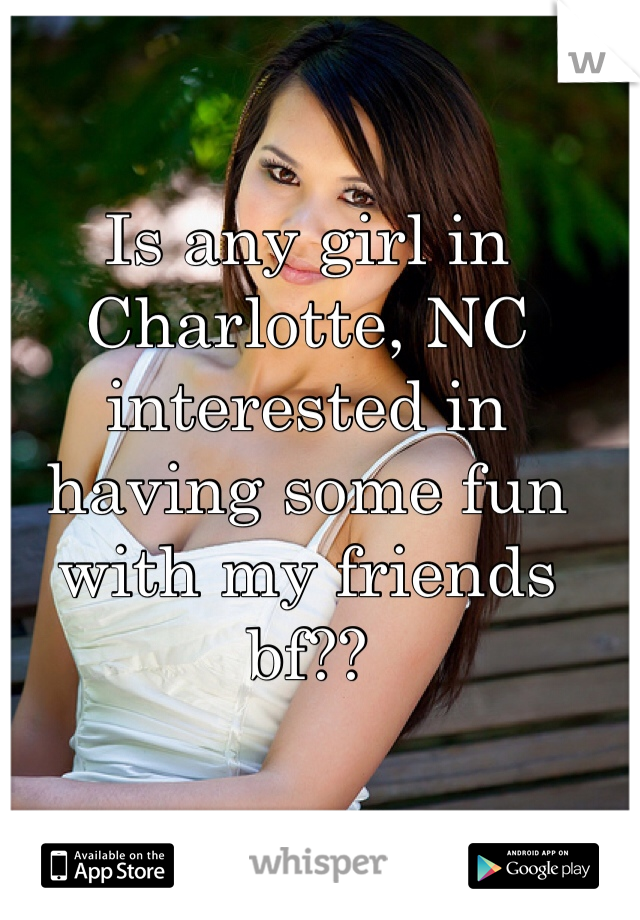 Is any girl in Charlotte, NC interested in having some fun with my friends bf??