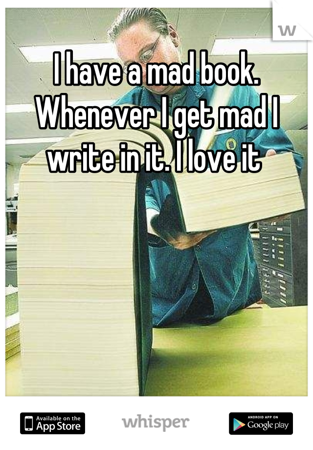 I have a mad book. Whenever I get mad I write in it. I love it