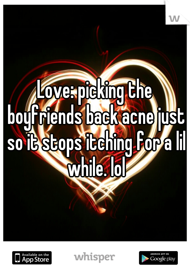 Love: picking the boyfriends back acne just so it stops itching for a lil while. lol