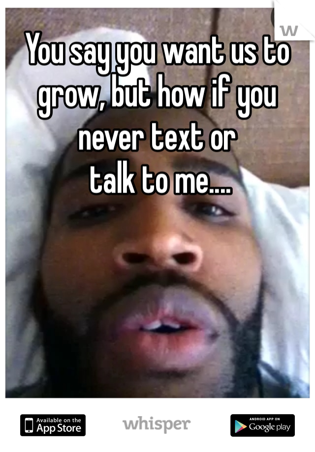 You say you want us to grow, but how if you never text or  talk to me....