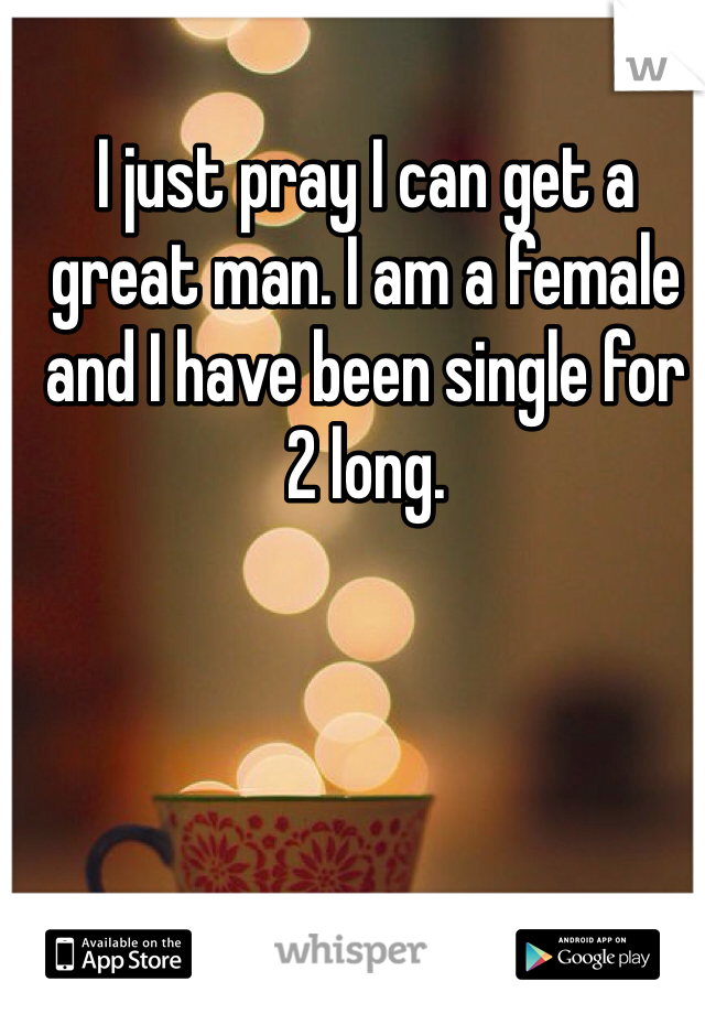 I just pray I can get a great man. I am a female and I have been single for 2 long.