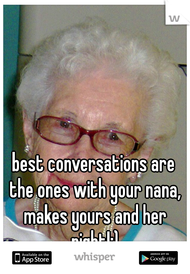 best conversations are the ones with your nana, makes yours and her night!:)