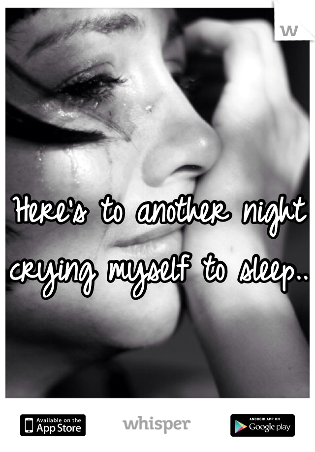 Here's to another night crying myself to sleep..
