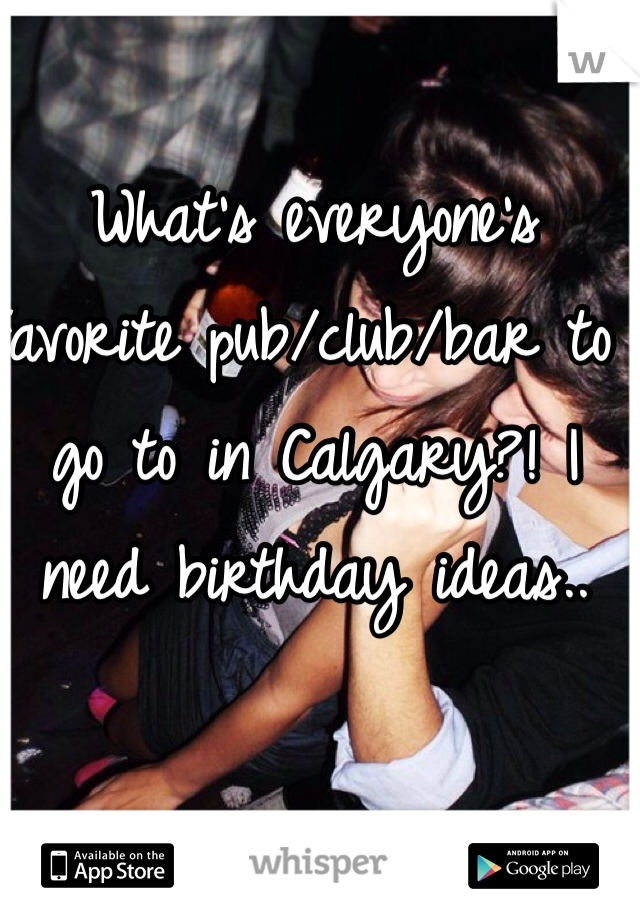 What's everyone's favorite pub/club/bar to go to in Calgary?! I need birthday ideas..