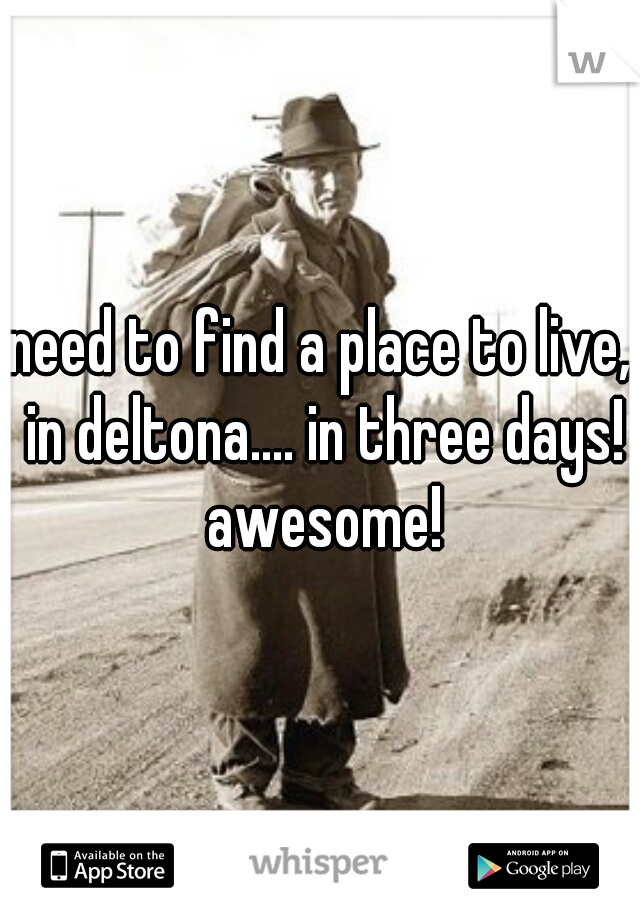 need to find a place to live, in deltona.... in three days! awesome!