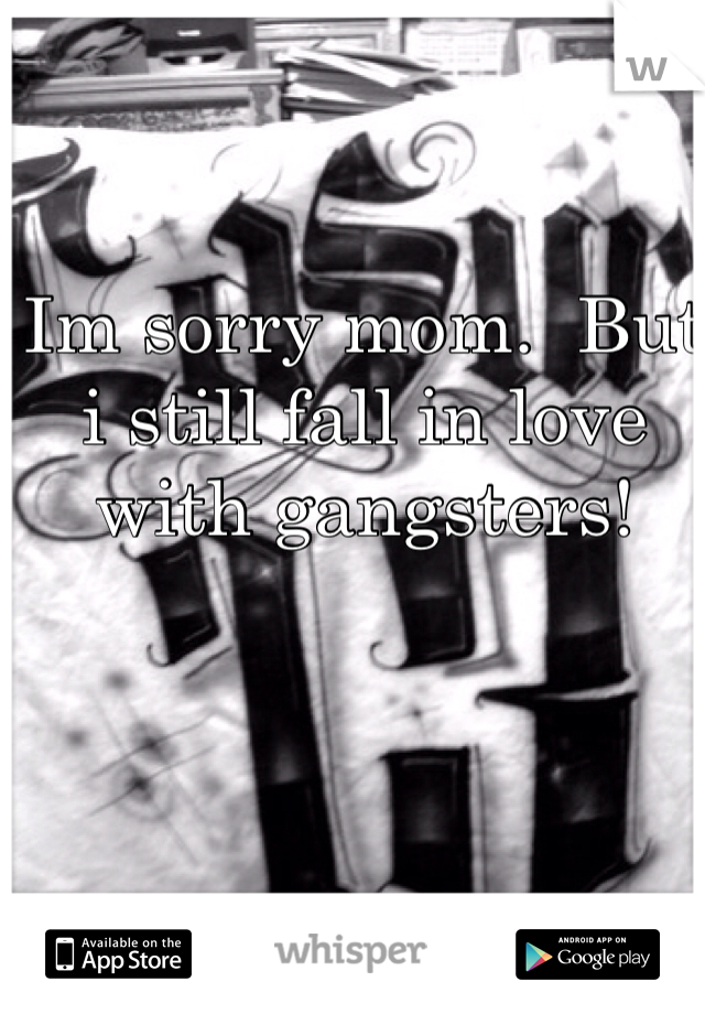 Im sorry mom.  But i still fall in love with gangsters!
