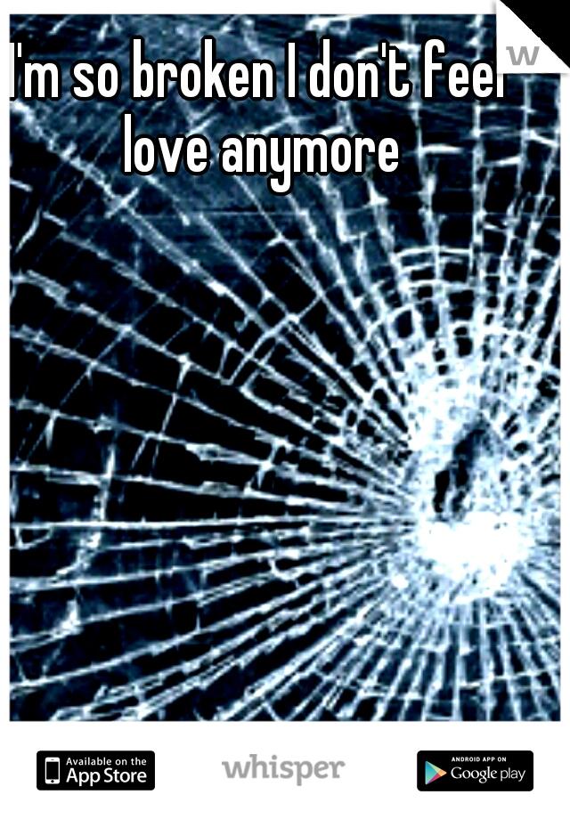 I'm so broken I don't feel love anymore