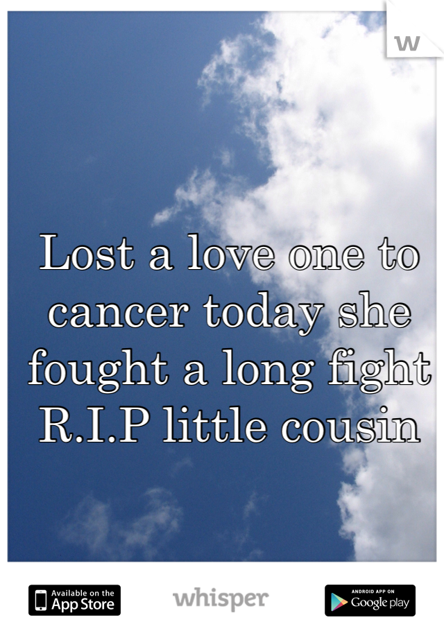 Lost a love one to cancer today she fought a long fight R.I.P little cousin