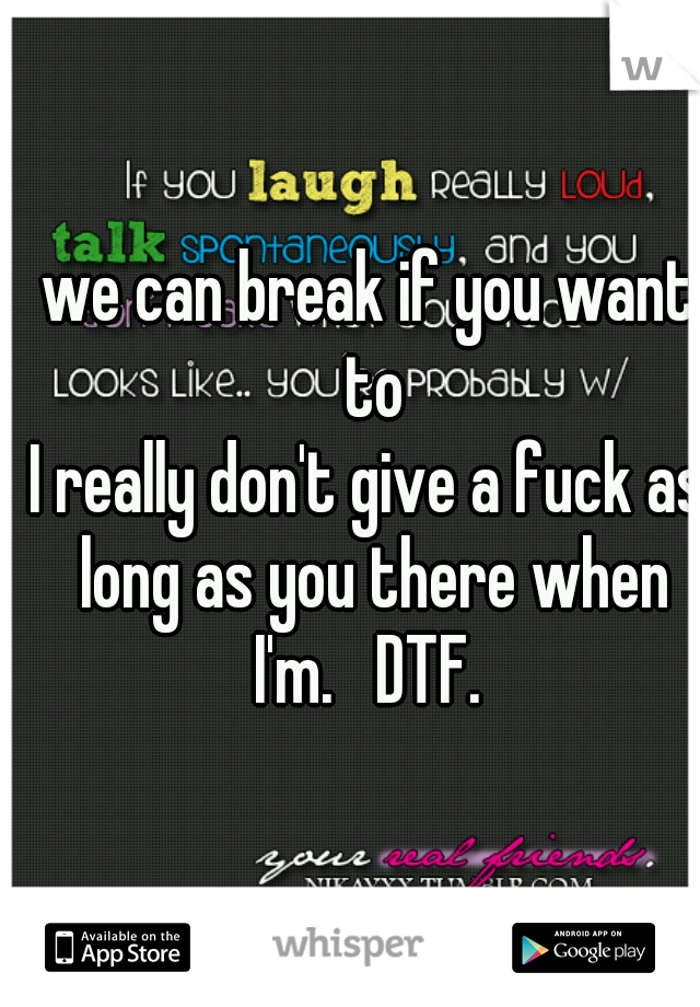 we can break if you want to I really don't give a fuck as long as you there when I'm.   DTF.