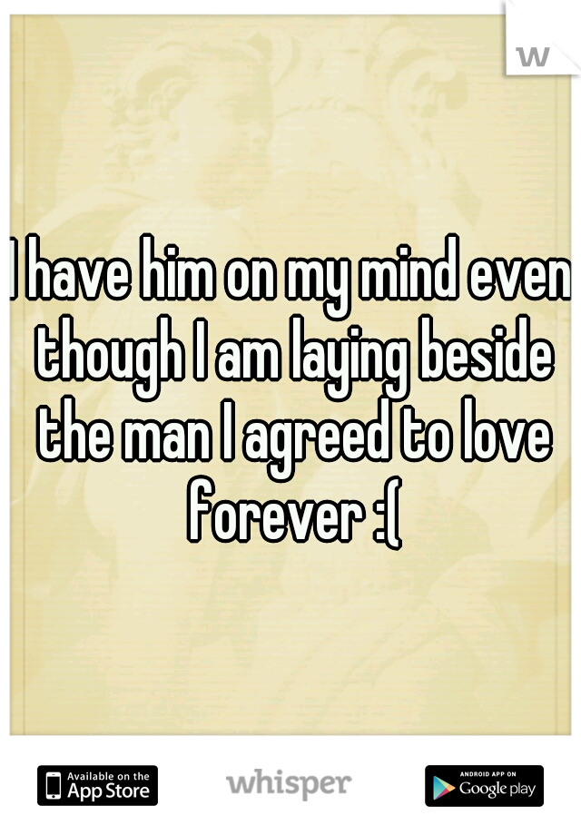 I have him on my mind even though I am laying beside the man I agreed to love forever :(