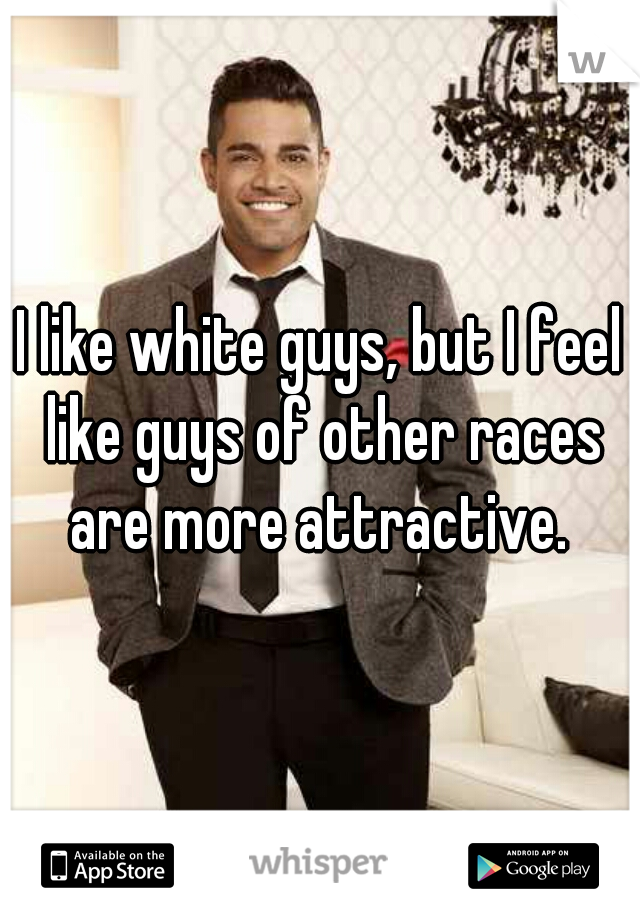 I like white guys, but I feel like guys of other races are more attractive.