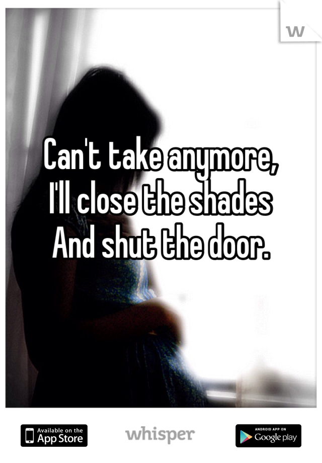 Can't take anymore,  I'll close the shades  And shut the door.