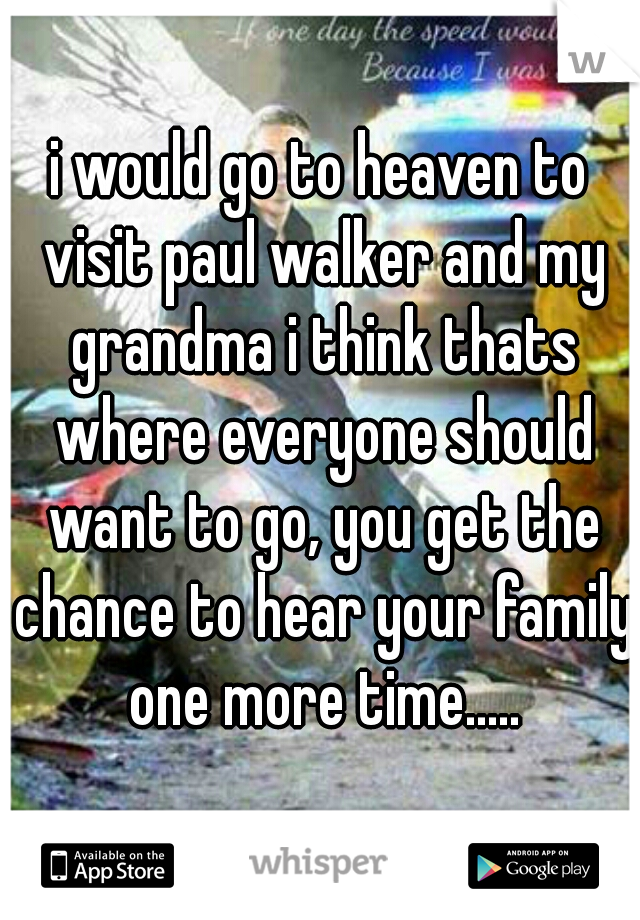 i would go to heaven to visit paul walker and my grandma i think thats where everyone should want to go, you get the chance to hear your family one more time.....