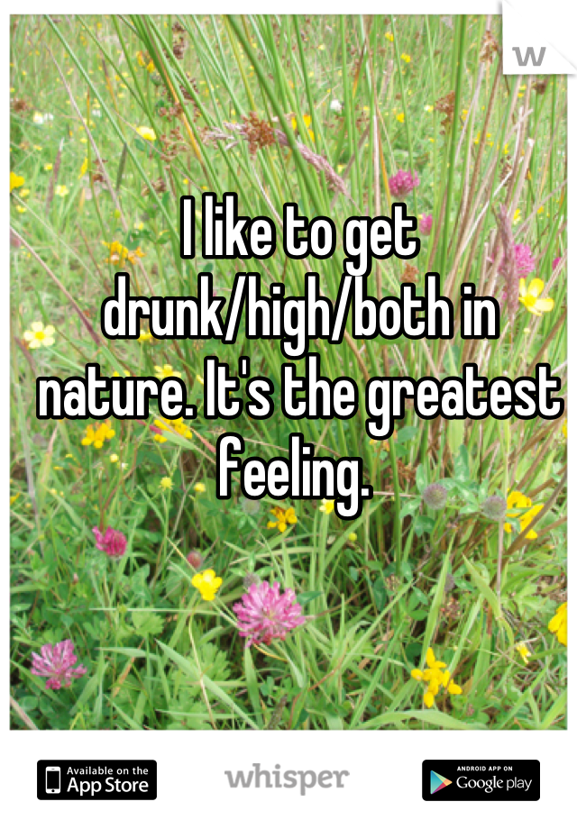 I like to get drunk/high/both in nature. It's the greatest feeling.