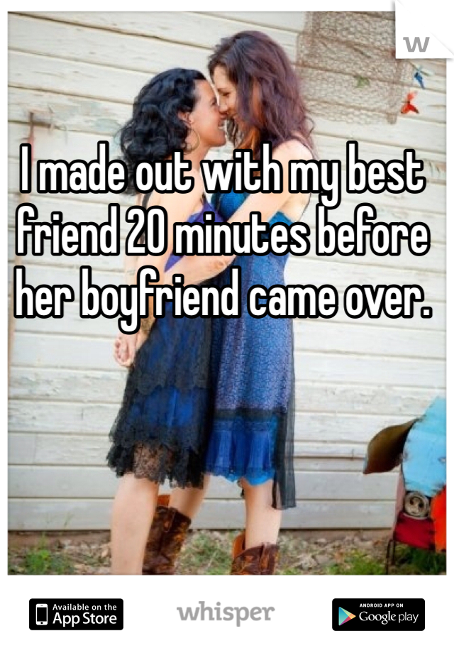 I made out with my best friend 20 minutes before her boyfriend came over.