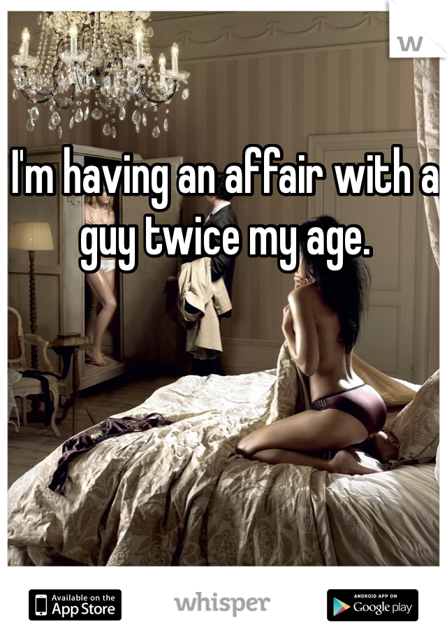 I'm having an affair with a guy twice my age.