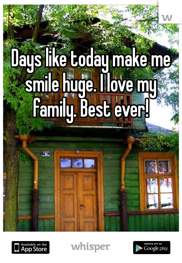 Days like today make me smile huge. I love my family. Best ever!
