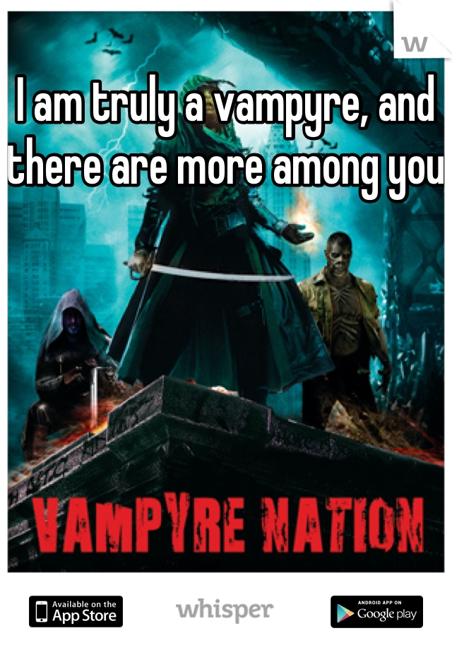 I am truly a vampyre, and there are more among you