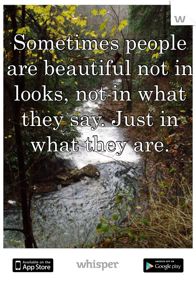 Sometimes people are beautiful not in looks, not in what they say. Just in what they are.