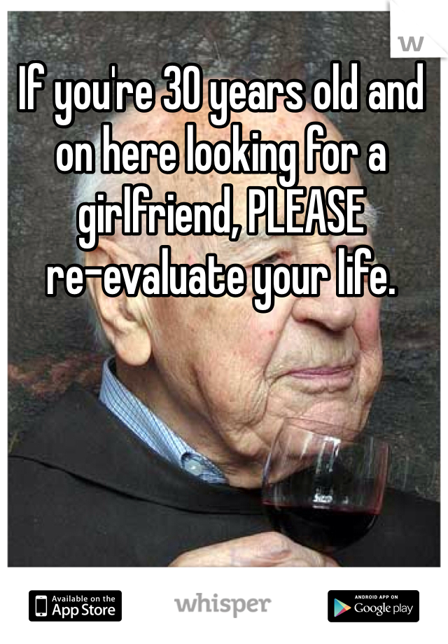 If you're 30 years old and on here looking for a girlfriend, PLEASE  re-evaluate your life.