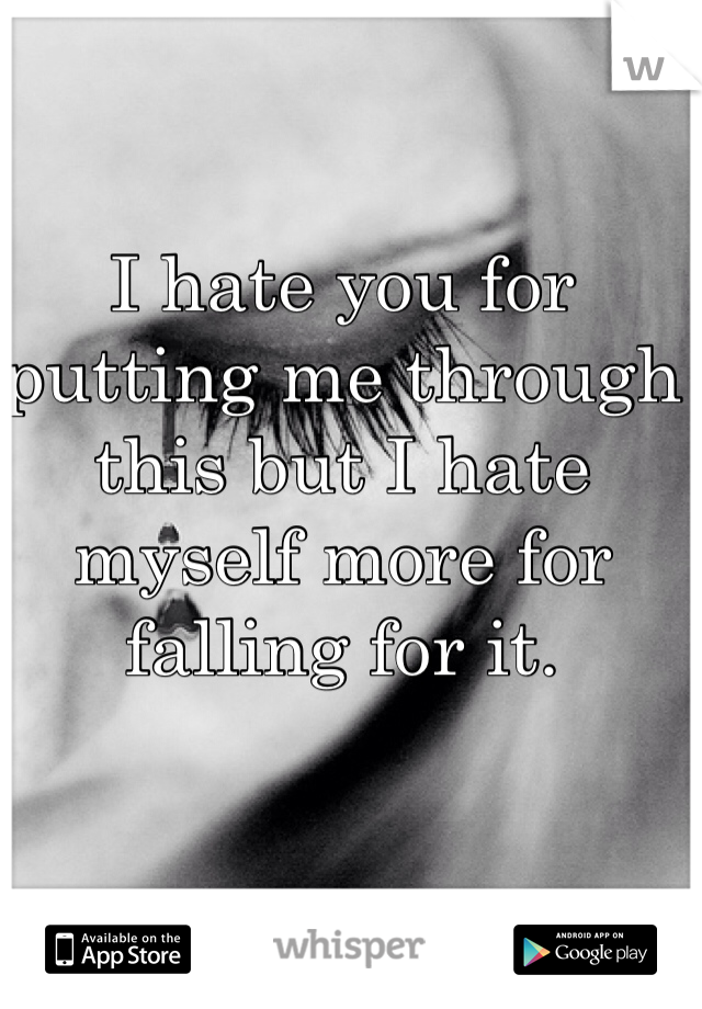 I hate you for putting me through this but I hate myself more for falling for it.