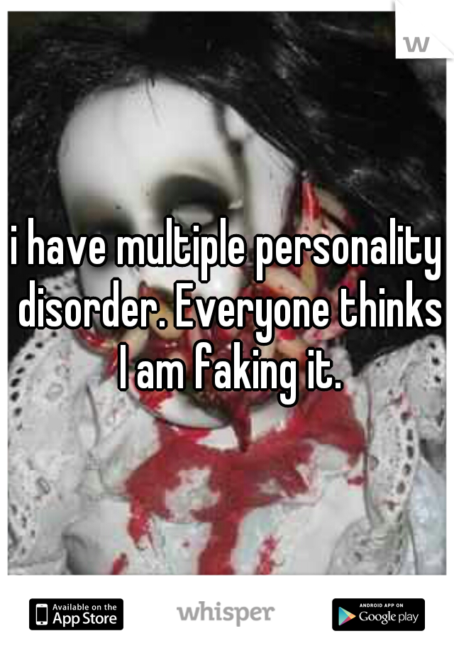 i have multiple personality disorder. Everyone thinks I am faking it.