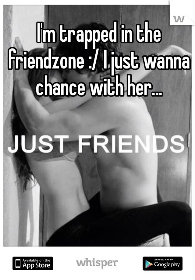 I'm trapped in the friendzone :/ I just wanna chance with her...