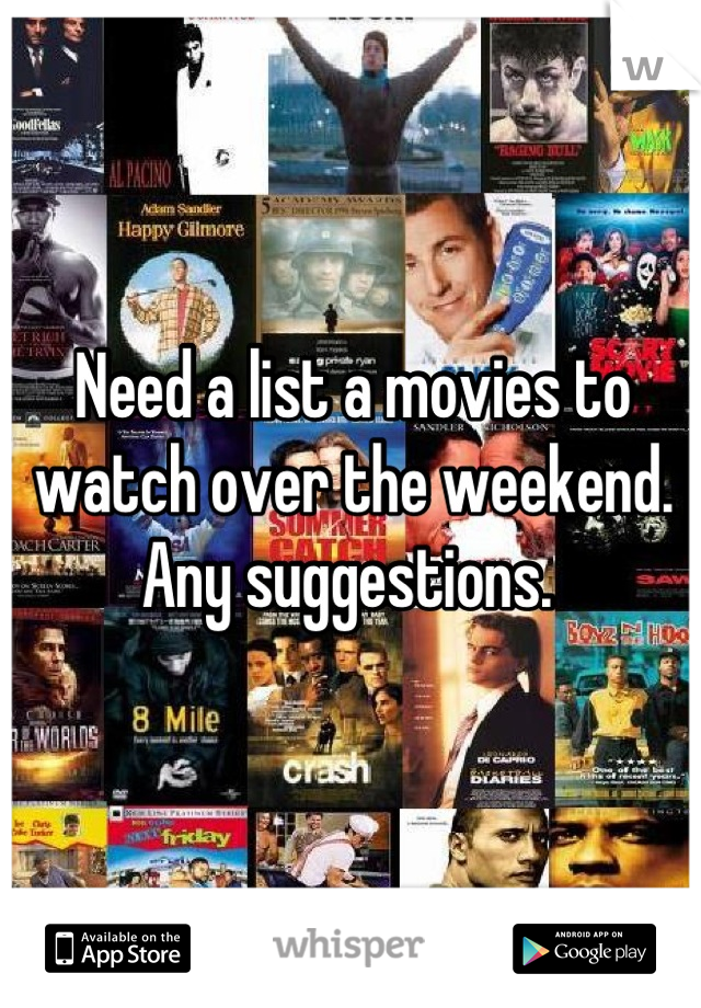 Need a list a movies to watch over the weekend. Any suggestions.