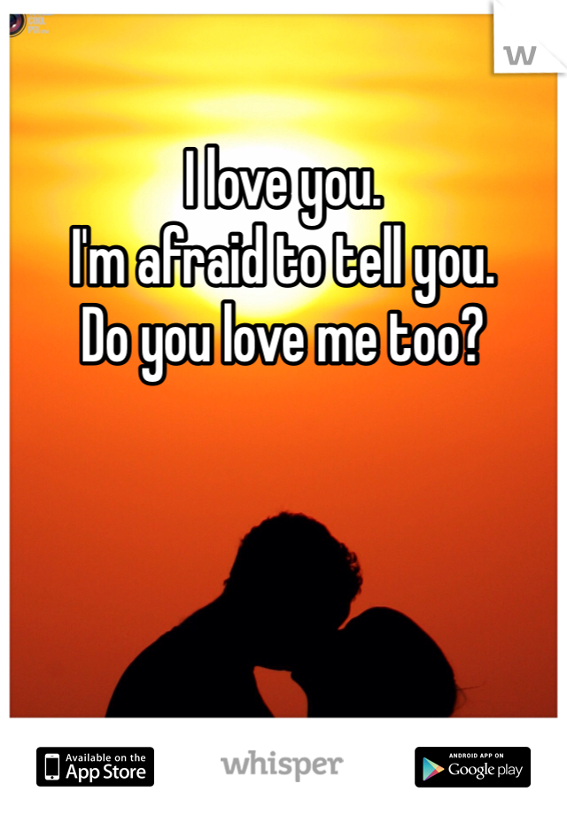 I love you.  I'm afraid to tell you.  Do you love me too?