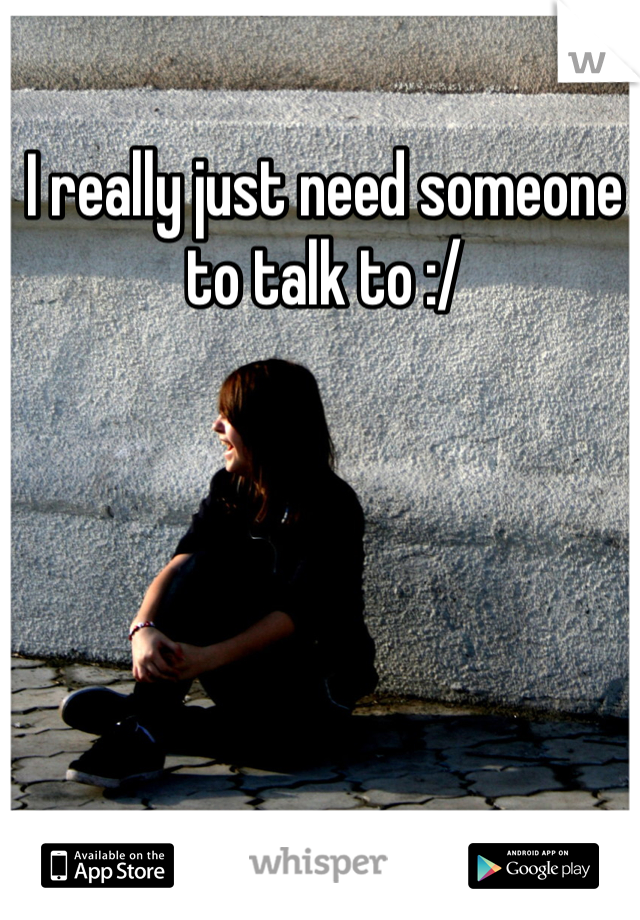 I really just need someone to talk to :/