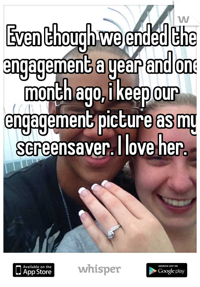 Even though we ended the engagement a year and one month ago, i keep our engagement picture as my screensaver. I love her.