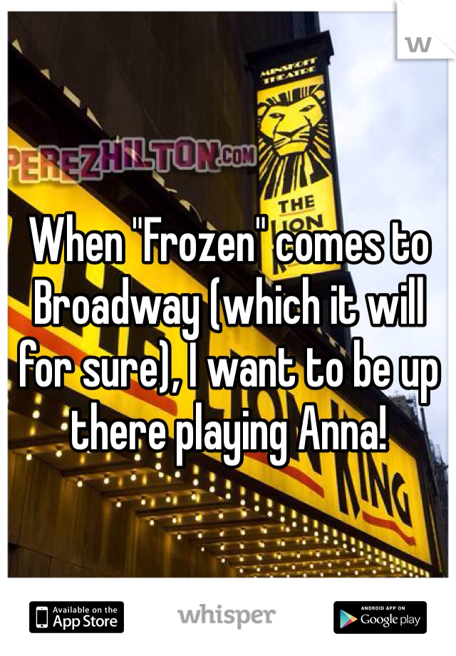 "When ""Frozen"" comes to Broadway (which it will for sure), I want to be up there playing Anna!"