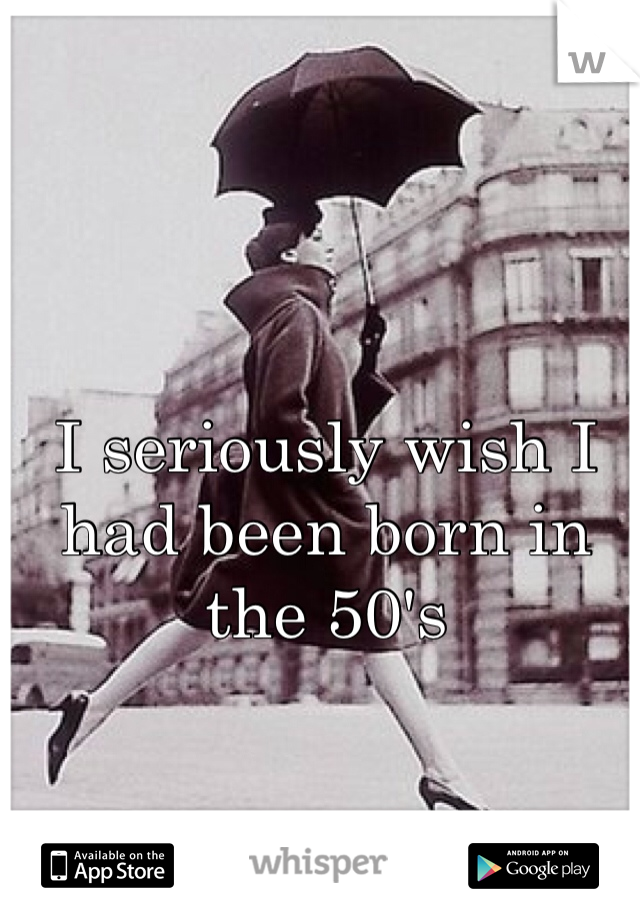 I seriously wish I had been born in the 50's