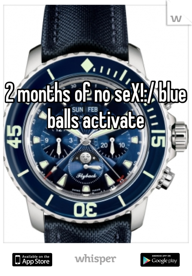2 months of no seX!:/ blue balls activate