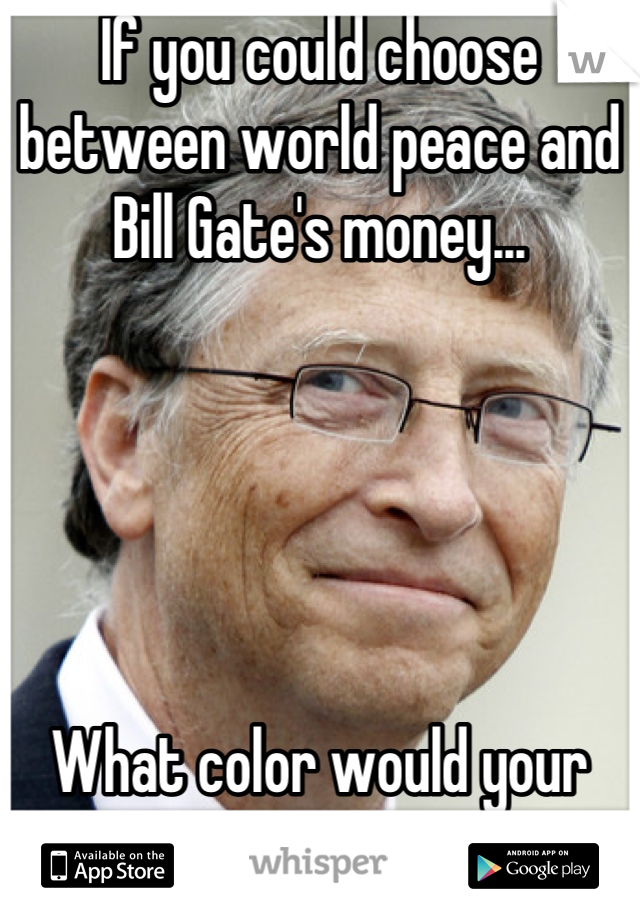 If you could choose between world peace and Bill Gate's money...      What color would your Lamborghini be?