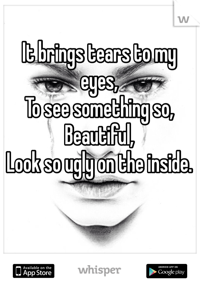 It brings tears to my eyes, To see something so, Beautiful, Look so ugly on the inside.