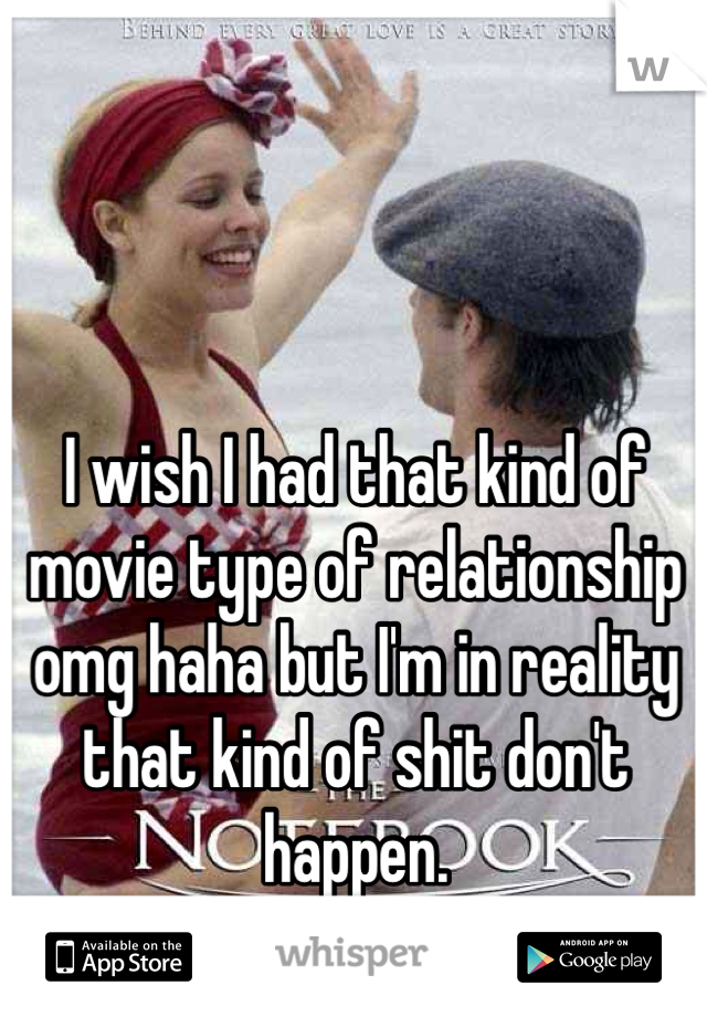 I wish I had that kind of movie type of relationship omg haha but I'm in reality that kind of shit don't happen.