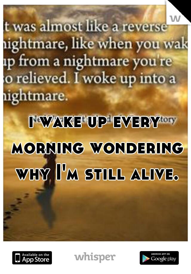i wake up every morning wondering why I'm still alive.
