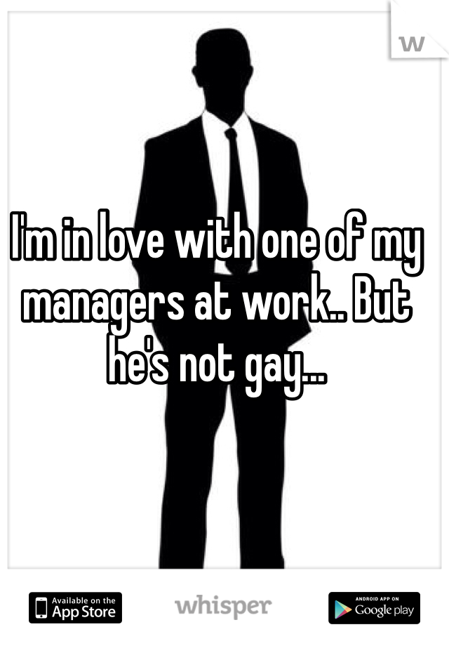 I'm in love with one of my managers at work.. But he's not gay...