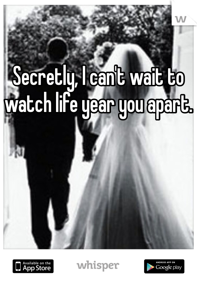Secretly, I can't wait to watch life year you apart.
