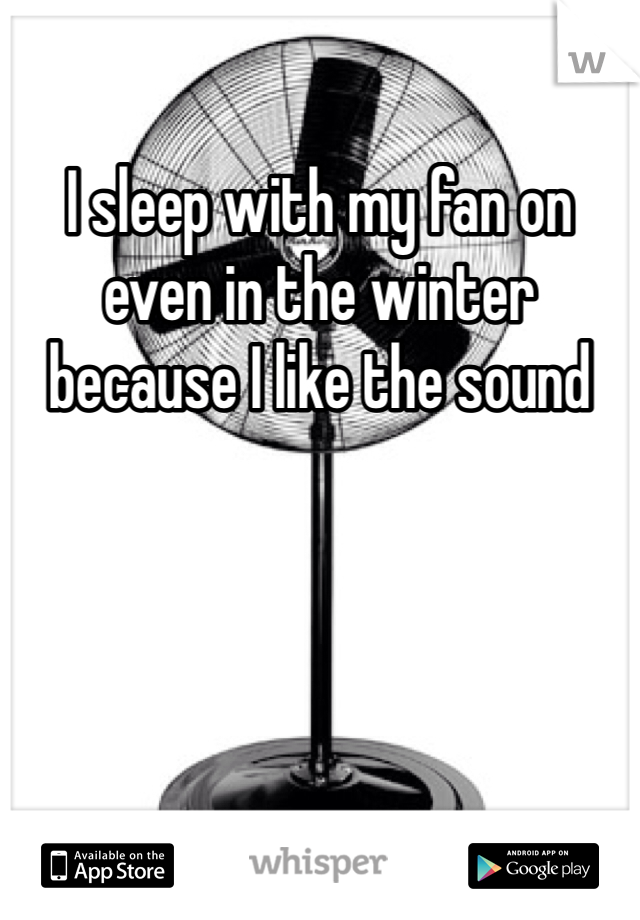 I sleep with my fan on even in the winter because I like the sound