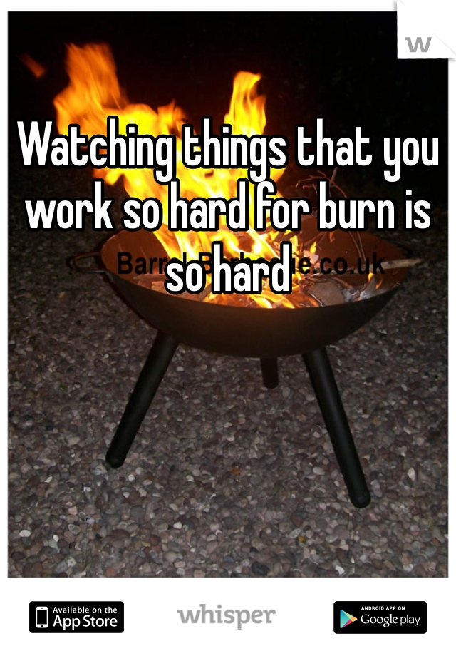 Watching things that you work so hard for burn is so hard
